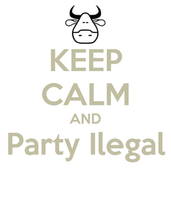 Poster: KEEP CALM AND Party Ilegal