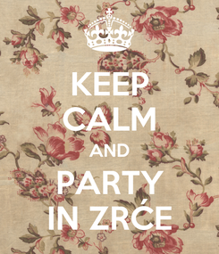 Poster: KEEP CALM AND PARTY IN ZRĆE