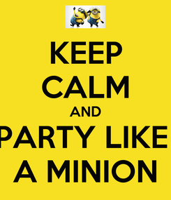 Poster: KEEP CALM AND PARTY LIKE  A MINION