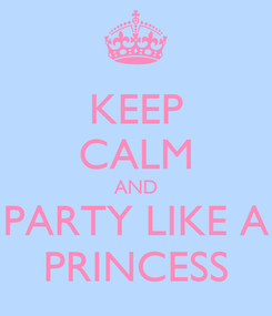 Poster: KEEP CALM AND PARTY LIKE A PRINCESS