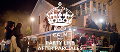 Poster: KEEP CALM AND PARTY LIKE AFTER PARCIALES