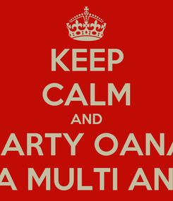 Poster: KEEP CALM AND PARTY OANA LA MULTI ANI!!