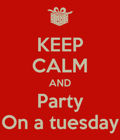 Poster: KEEP CALM AND Party On a tuesday