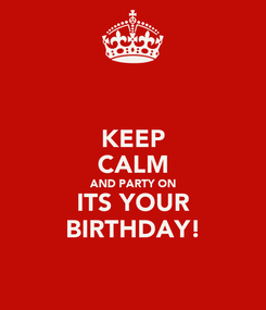 Poster: KEEP CALM AND PARTY ON ITS YOUR BIRTHDAY!