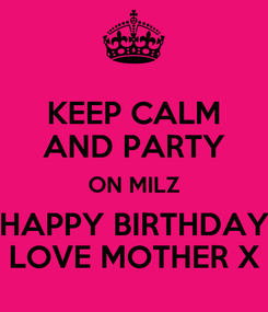 Poster: KEEP CALM AND PARTY ON MILZ HAPPY BIRTHDAY LOVE MOTHER X