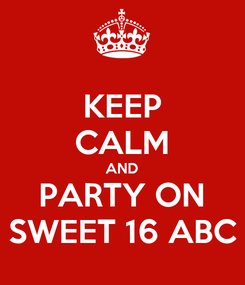 Poster: KEEP CALM AND PARTY ON SWEET 16 ABC
