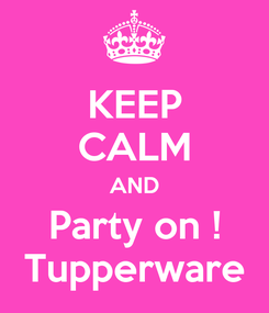 Poster: KEEP CALM AND Party on ! Tupperware