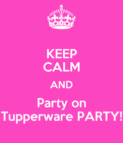 Poster: KEEP CALM AND Party on Tupperware PARTY!