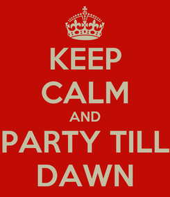 Poster: KEEP CALM AND PARTY TILL DAWN