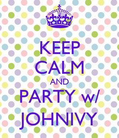 Poster: KEEP CALM AND PARTY w/ JOHNIVY