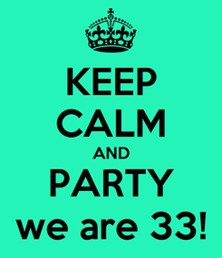 Poster: KEEP CALM AND PARTY we are 33!