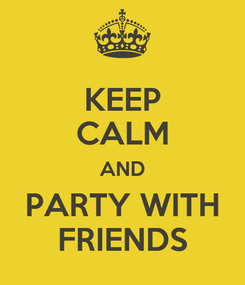 Poster: KEEP CALM AND PARTY WITH FRIENDS
