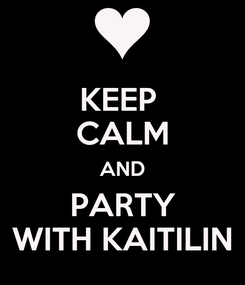 Poster: KEEP  CALM AND PARTY WITH KAITILIN