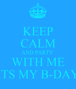 Poster: KEEP CALM AND PARTY  WITH ME ITS MY B-DAY