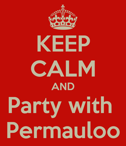 Poster: KEEP CALM AND Party with  Permauloo