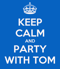 Poster: KEEP CALM AND PARTY WITH TOM