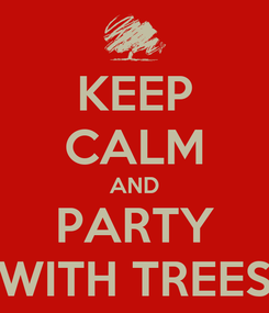 Poster: KEEP CALM AND PARTY WITH TREES