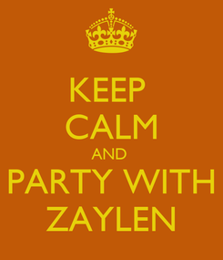 Poster: KEEP  CALM AND  PARTY WITH ZAYLEN