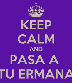 Poster: KEEP CALM AND PASA A  TU ERMANA