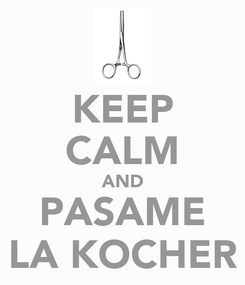 Poster: KEEP CALM AND PASAME LA KOCHER