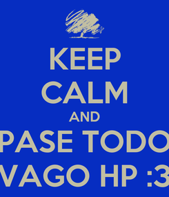 Poster: KEEP CALM AND PASE TODO VAGO HP :3