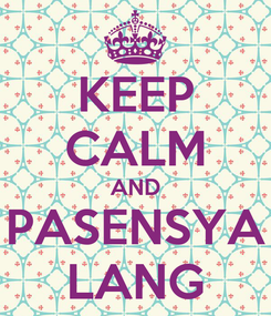 Poster: KEEP CALM AND PASENSYA LANG