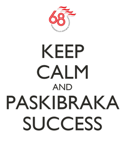 Poster: KEEP CALM AND PASKIBRAKA SUCCESS