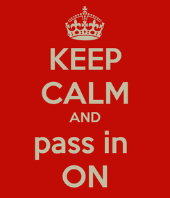 Poster: KEEP CALM AND pass in  ON