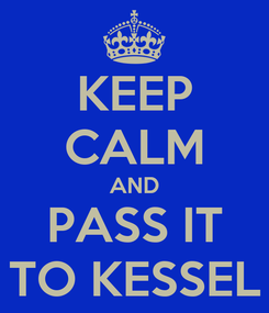Poster: KEEP CALM AND PASS IT TO KESSEL