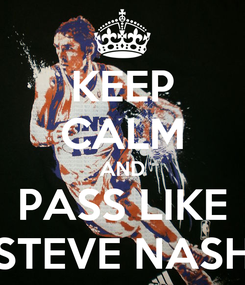 Poster: KEEP CALM AND PASS LIKE STEVE NASH