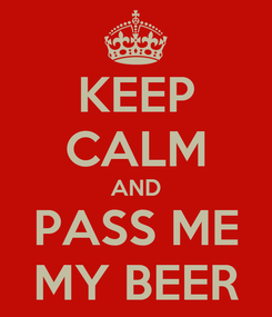 Poster: KEEP CALM AND PASS ME MY BEER