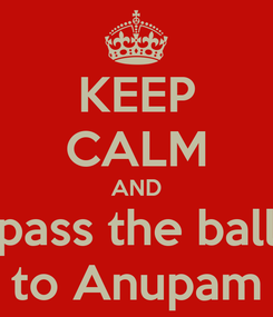 Poster: KEEP CALM AND pass the ball to Anupam