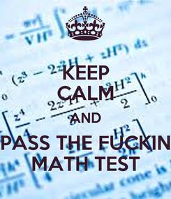 Poster: KEEP CALM AND PASS THE FUCKIN MATH TEST