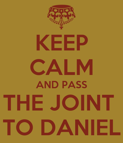 Poster: KEEP CALM AND PASS THE JOINT  TO DANIEL