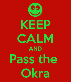 Poster: KEEP CALM AND Pass the  Okra