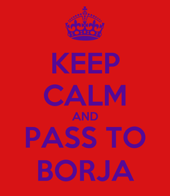 Poster: KEEP CALM AND PASS TO BORJA