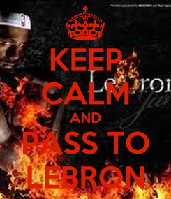 Poster: KEEP CALM AND PASS TO LEBRON