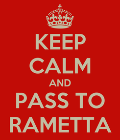 Poster: KEEP CALM AND PASS TO RAMETTA