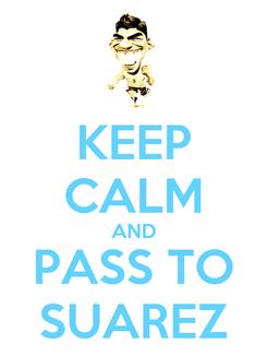 Poster: KEEP CALM AND PASS TO SUAREZ