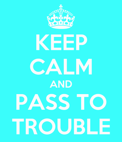 Poster: KEEP CALM AND PASS TO TROUBLE