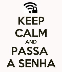 Poster: KEEP CALM AND PASSA  A SENHA