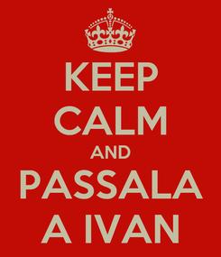 Poster: KEEP CALM AND PASSALA A IVAN