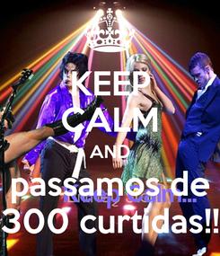 Poster: KEEP CALM AND passamos de 300 curtidas!!