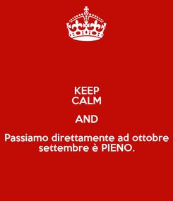 Poster: KEEP CALM AND Passiamo direttamente ad ottobre settembre è PIENO.
