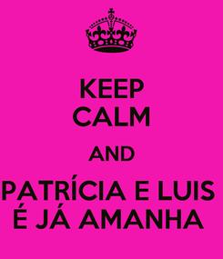 Poster: KEEP CALM AND PATRÍCIA E LUIS  É JÁ AMANHA