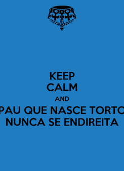 Poster: KEEP CALM AND PAU QUE NASCE TORTO NUNCA SE ENDIREITA