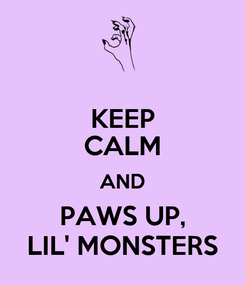 Poster: KEEP CALM AND PAWS UP, LIL' MONSTERS
