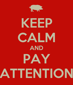 Poster: KEEP CALM AND PAY ATTENTION