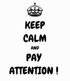 Poster: KEEP CALM AND PAY  ATTENTION !