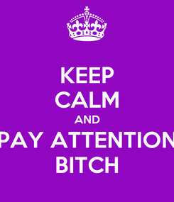 Poster: KEEP CALM AND PAY ATTENTION BITCH